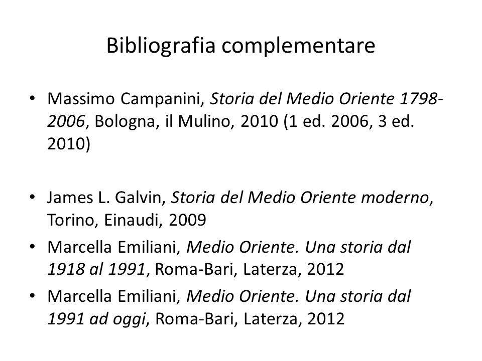 Bibliografia complementare Massimo Campanini, Storia del Medio Oriente 1798- 2006, Bologna, il Mulino, 2010 (1 ed. 2006, 3 ed. 2010) James L. Galvin,