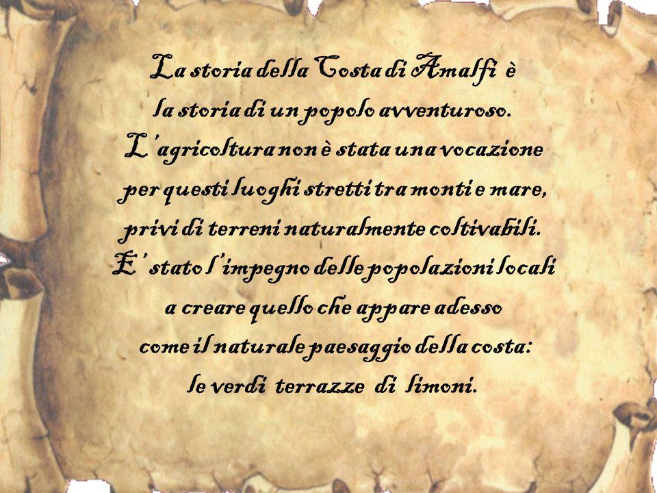 La storia della Costa di Amalfi è la storia di un popolo avventuroso. L'agricoltura non è stata una vocazione per questi luoghi stretti tra monti e ma