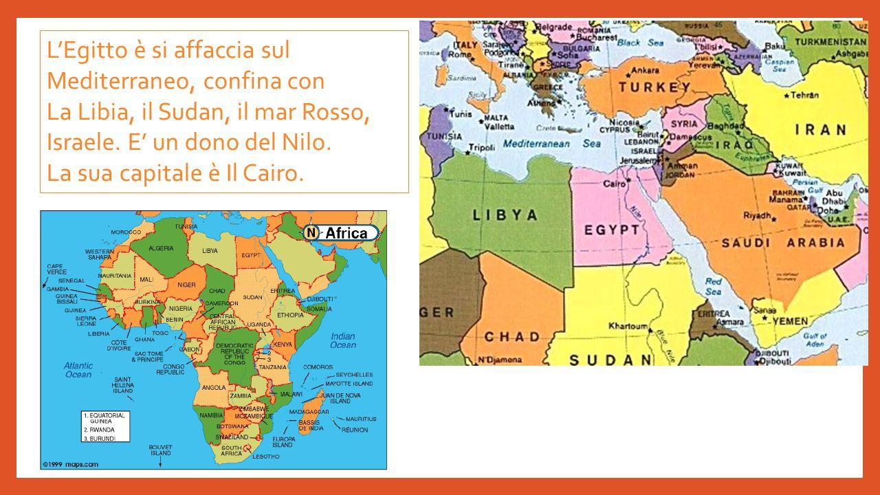L'Egitto è si affaccia sul Mediterraneo, confina con La Libia, il Sudan, il mar Rosso, Israele. E' un dono del Nilo. La sua capitale è Il Cairo.