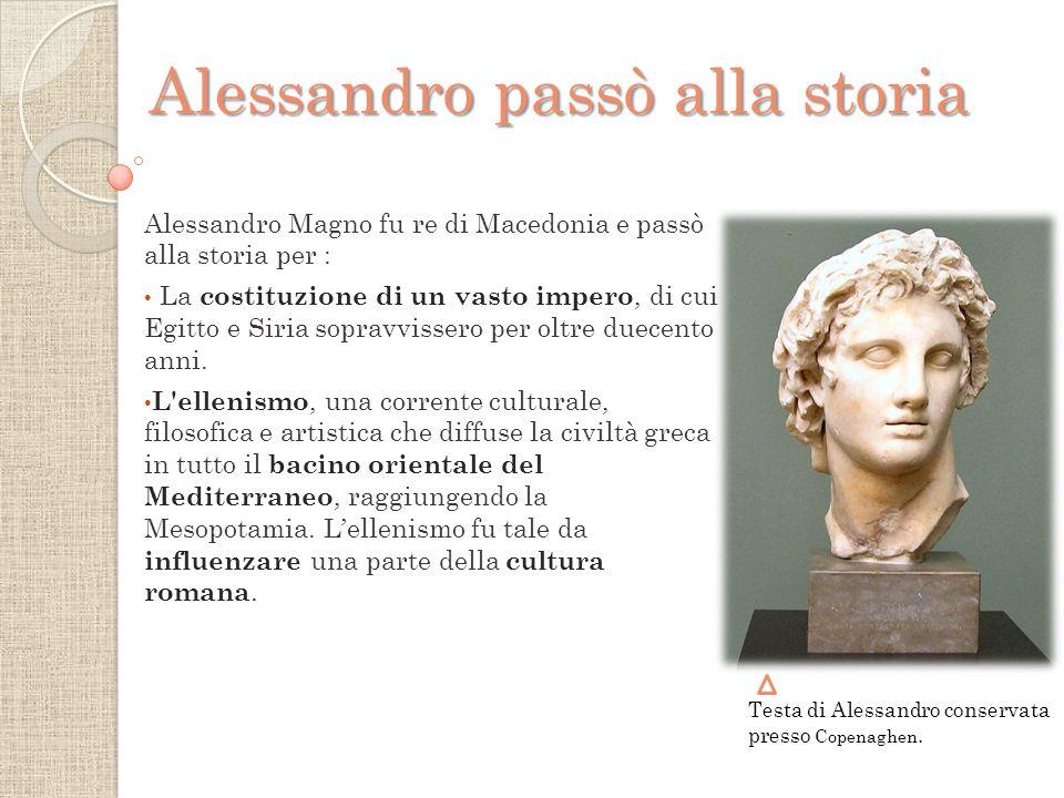 Alessandro Magno fu re di Macedonia e passò alla storia per : La costituzione di un vasto impero, di cui Egitto e Siria sopravvissero per oltre duecento anni.
