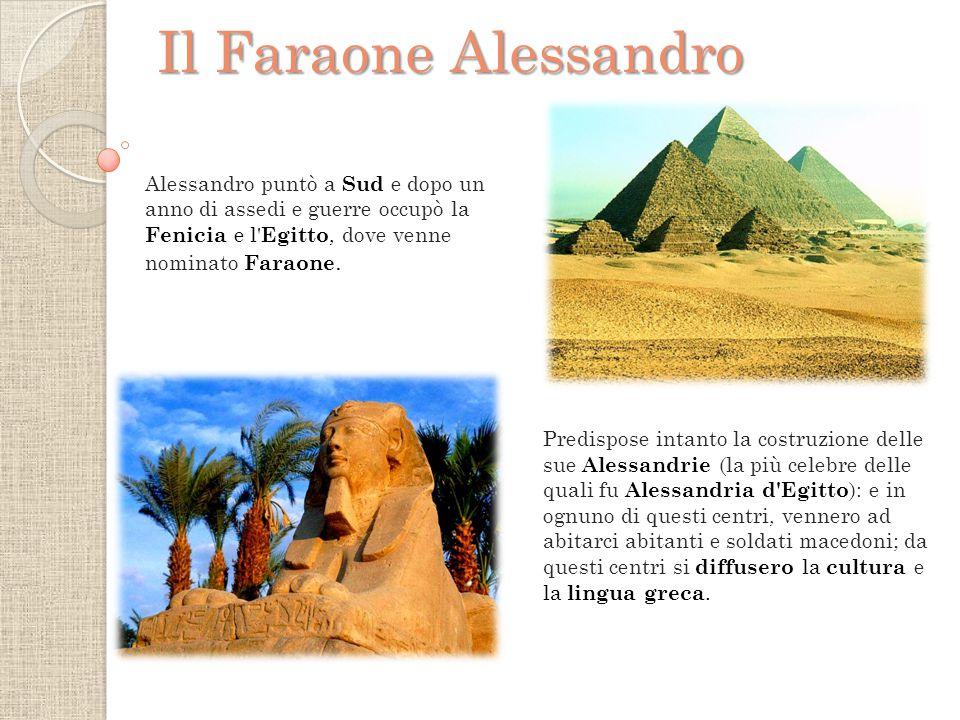 Alessandro puntò a Sud e dopo un anno di assedi e guerre occupò la Fenicia e l Egitto, dove venne nominato Faraone.