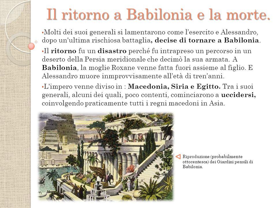 Molti dei suoi generali si lamentarono come l'esercito e Alessandro, dopo un ultima rischiosa battaglia, decise di tornare a Babilonia.