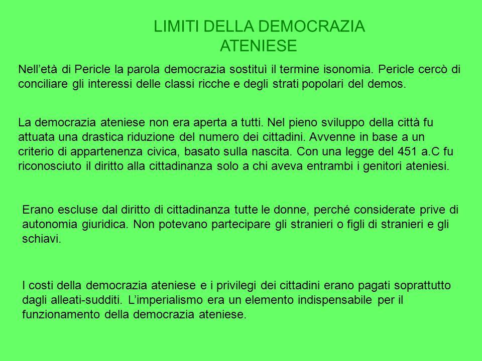 LIMITI DELLA DEMOCRAZIA ATENIESE Nell'età di Pericle la parola democrazia sostituì il termine isonomia. Pericle cercò di conciliare gli interessi dell
