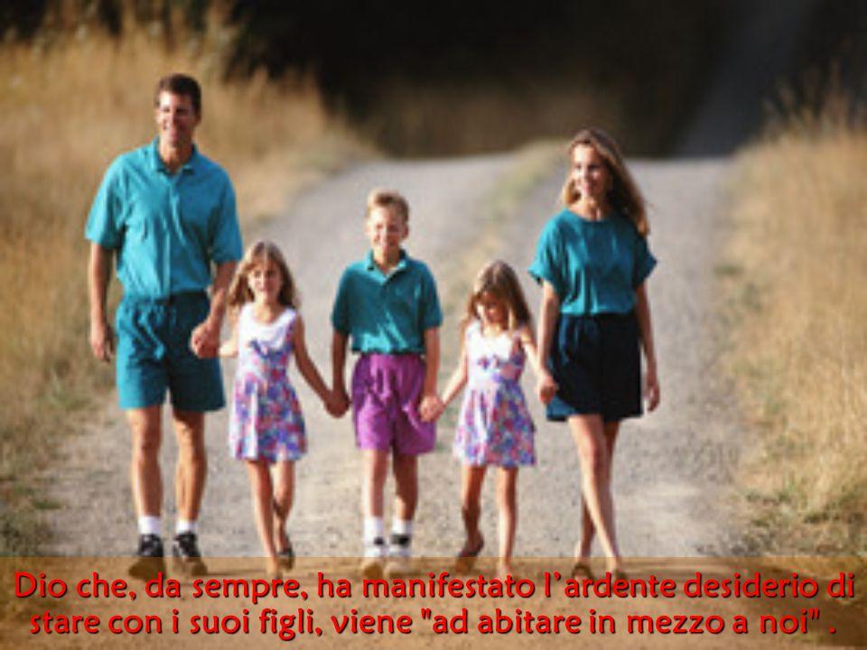Dio che, da sempre, ha manifestato l'ardente desiderio di stare con i suoi figli, viene ad abitare in mezzo a noi .