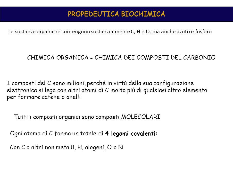 PROPEDEUTICA BIOCHIMICA Le sostanze organiche contengono sostanzialmente C, H e O, ma anche azoto e fosforo CHIMICA ORGANICA = CHIMICA DEI COMPOSTI DEL CARBONIO I composti del C sono milioni, perché in virtù della sua configurazione elettronica si lega con altri atomi di C molto più di qualsiasi altro elemento per formare catene o anelli Tutti i composti organici sono composti MOLECOLARI Ogni atomo di C forma un totale di 4 legami covalenti: Con C o altri non metalli, H, alogeni, O o N