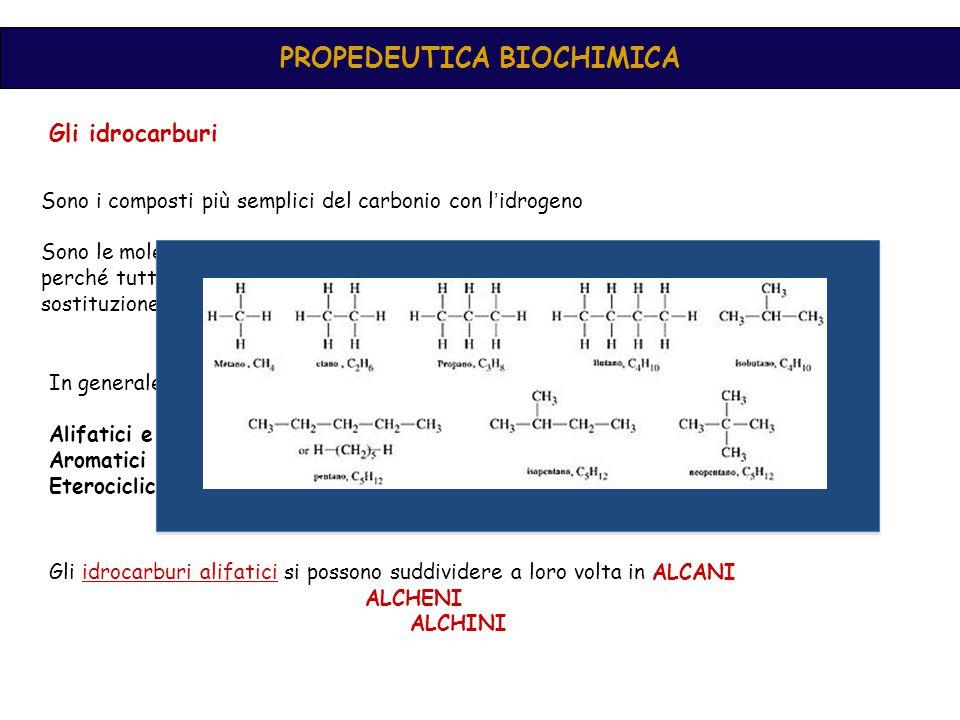PROPEDEUTICA BIOCHIMICA Gli idrocarburi Sono i composti più semplici del carbonio con l ' idrogeno Sono le molecole di base della chimica organica, perché molto numerosi ed inoltre perché tutti gli altri composti si possono considerare derivati da essi per sostituzione di un atomo di H con un gruppo funzionale In generale le molecole organiche si possono suddividere in tre grossi gruppi: Alifatici e aliciclici Aromatici Eterociclici Gli idrocarburi alifatici si possono suddividere a loro volta in ALCANI ALCHENI ALCHINI