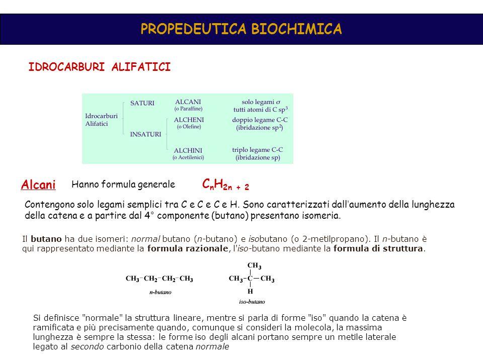 PROPEDEUTICA BIOCHIMICA IDROCARBURI ALIFATICI Alcani Contengono solo legami semplici tra C e C e C e H. Sono caratterizzati dall ' aumento della lungh