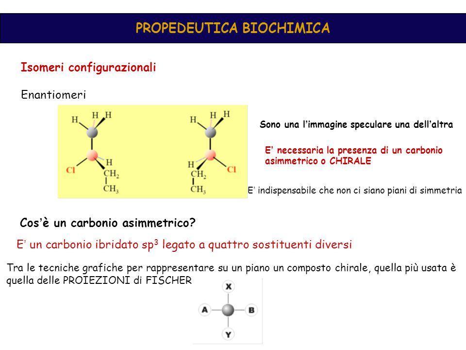 PROPEDEUTICA BIOCHIMICA Isomeri configurazionali Enantiomeri Sono una l ' immagine speculare una dell ' altra E ' necessaria la presenza di un carbonio asimmetrico o CHIRALE E ' indispensabile che non ci siano piani di simmetria Cos ' è un carbonio asimmetrico.