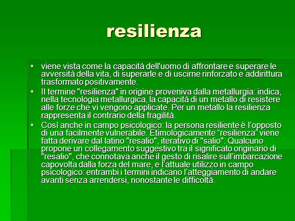 resilienza  viene vista come la capacità dell uomo di affrontare e superare le avversità della vita, di superarle e di uscirne rinforzato e addirittura trasformato positivamente.