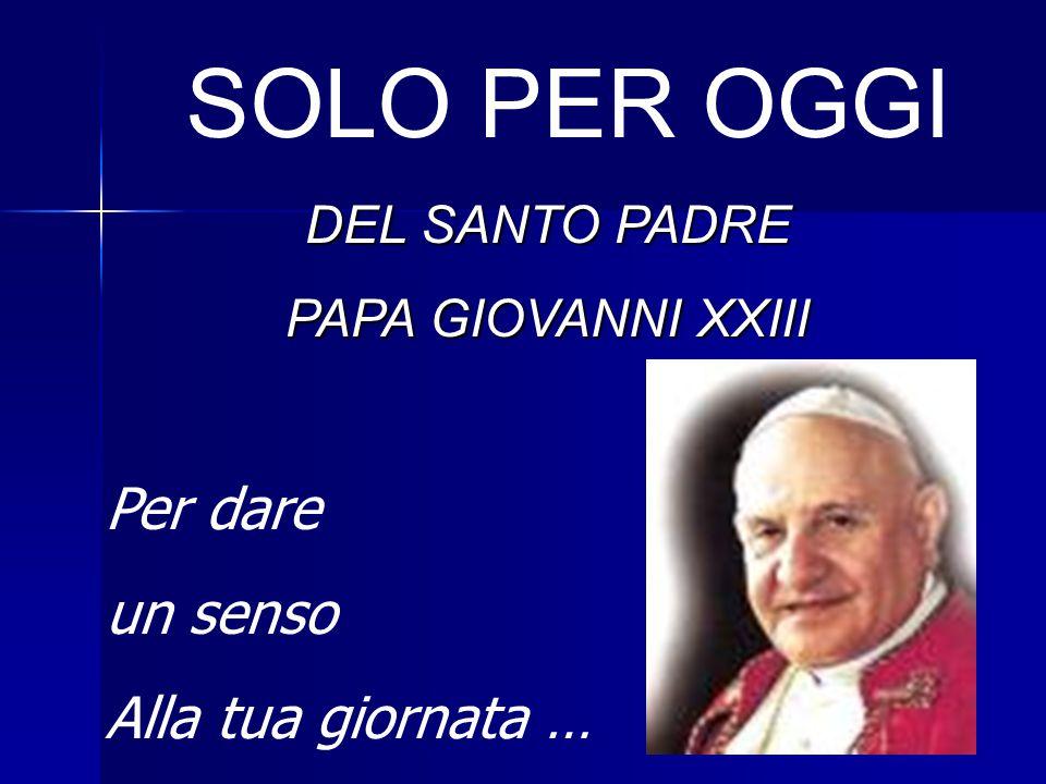 SOLO PER OGGI DEL SANTO PADRE PAPA GIOVANNI XXIII Per dare un senso Alla tua giornata …