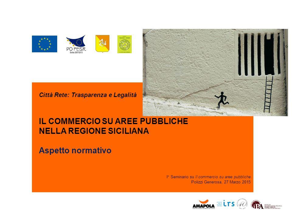 Città Rete: Trasparenza e Legalità IL COMMERCIO SU AREE PUBBLICHE NELLA REGIONE SICILIANA Aspetto normativo I° Seminario su Il commercio su aree pubbl