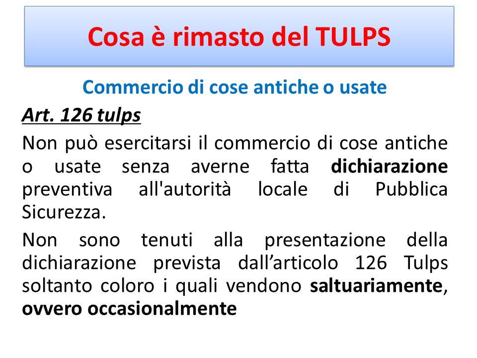 Cosa è rimasto del TULPS Commercio di cose antiche o usate Art. 126 tulps Non può esercitarsi il commercio di cose antiche o usate senza averne fatta