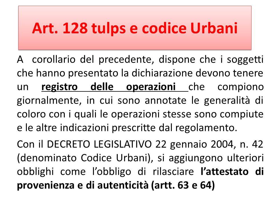 Art. 128 tulps e codice Urbani A corollario del precedente, dispone che i soggetti che hanno presentato la dichiarazione devono tenere un registro del