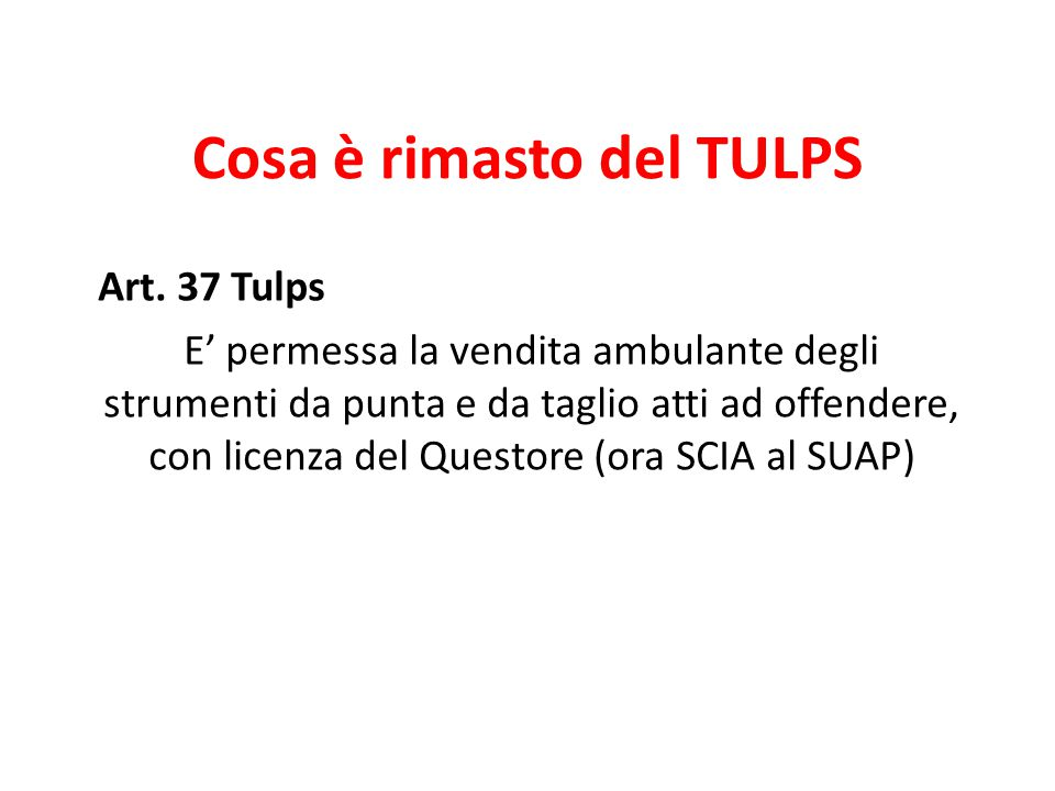 Cosa è rimasto del TULPS Art. 37 Tulps E' permessa la vendita ambulante degli strumenti da punta e da taglio atti ad offendere, con licenza del Questo