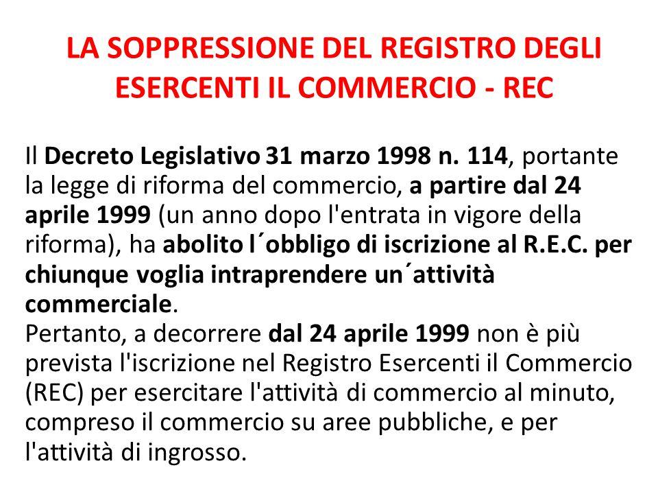 LA SOPPRESSIONE DEL REGISTRO DEGLI ESERCENTI IL COMMERCIO - REC Il Decreto Legislativo 31 marzo 1998 n. 114, portante la legge di riforma del commerci