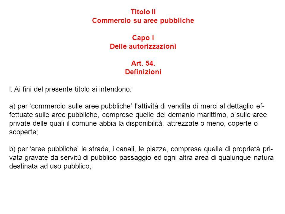 Titolo II Commercio su aree pubbliche Capo I Delle autorizzazioni Art. 54. Definizioni l. Ai fini del presente titolo si intendono: a) per 'commercio