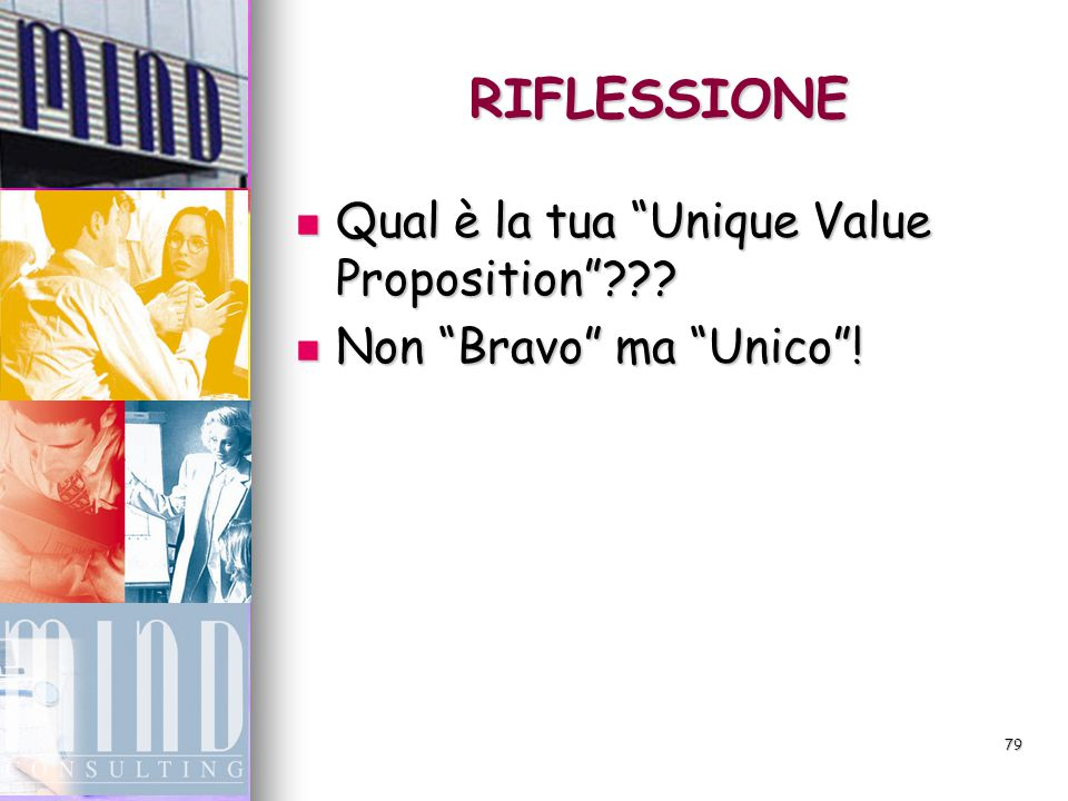78 STRATEGIA Secondo il massimo esperto mondiale di Strategia, Mike Porter, il fondamento di ogni strategia è la Secondo il massimo esperto mondiale di Strategia, Mike Porter, il fondamento di ogni strategia è la Unique Value Proposition Unique Value Proposition L'identificazione di un valore unico che possiedi tu e unicamente tu.
