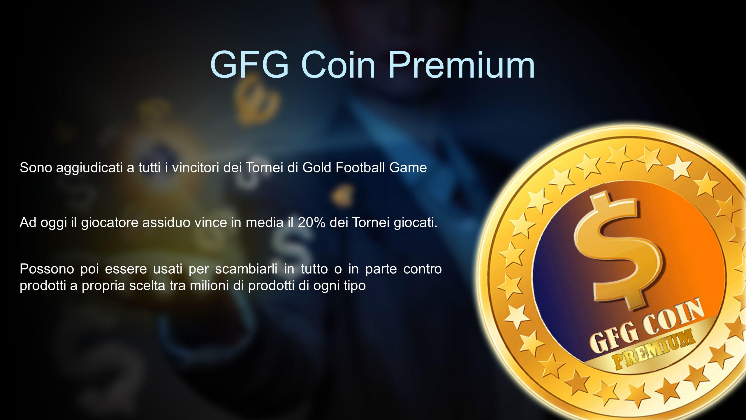 GFG Coin Premium Sono aggiudicati a tutti i vincitori dei Tornei di Gold Football Game Ad oggi il giocatore assiduo vince in media il 20% dei Tornei g