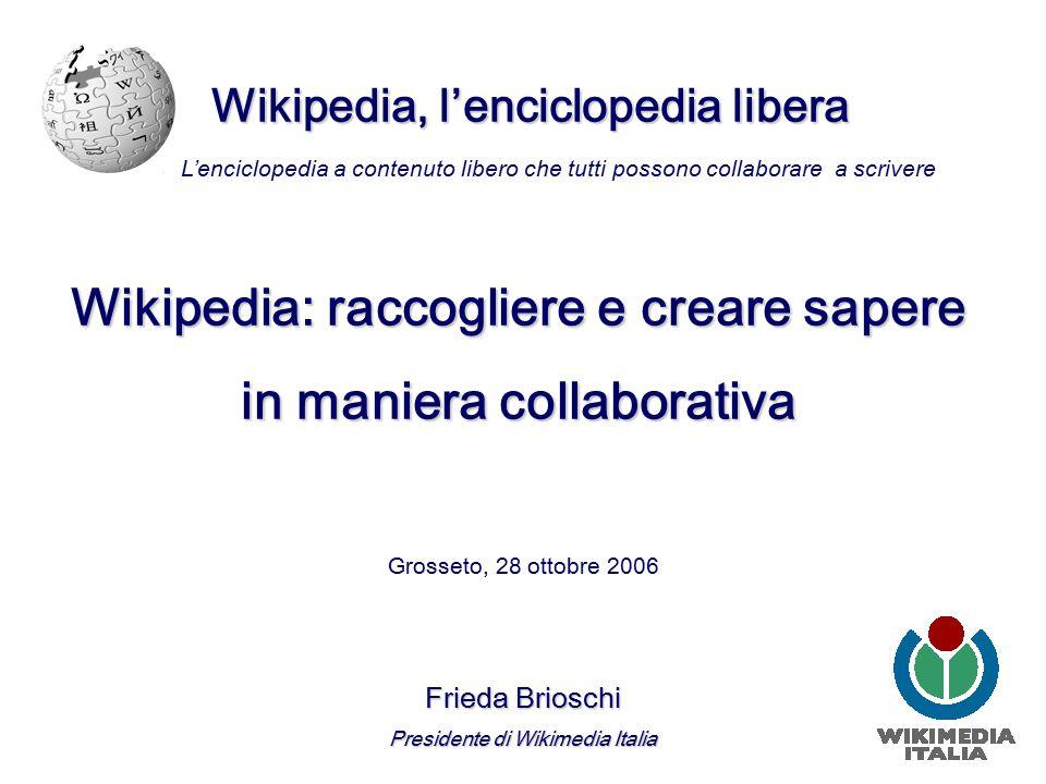 Wikipedia, l'enciclopedia libera Grosseto, 28 ottobre 2006 Frieda Brioschi Presidente di Wikimedia Italia L'enciclopedia a contenuto libero che tutti possono collaborare a scrivere Wikipedia: raccogliere e creare sapere in maniera collaborativa