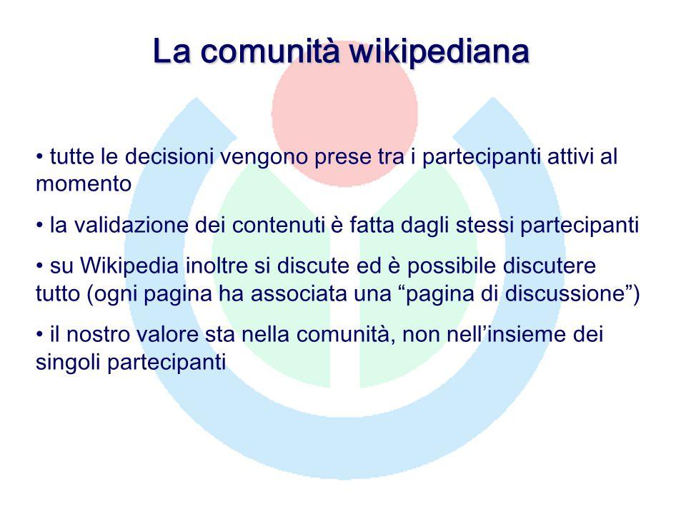 La comunità wikipediana tutte le decisioni vengono prese tra i partecipanti attivi al momento la validazione dei contenuti è fatta dagli stessi partecipanti su Wikipedia inoltre si discute ed è possibile discutere tutto (ogni pagina ha associata una pagina di discussione ) il nostro valore sta nella comunità, non nell'insieme dei singoli partecipanti