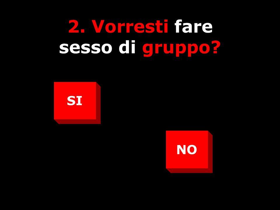 2. Vorresti fare sesso di gruppo? SI NO