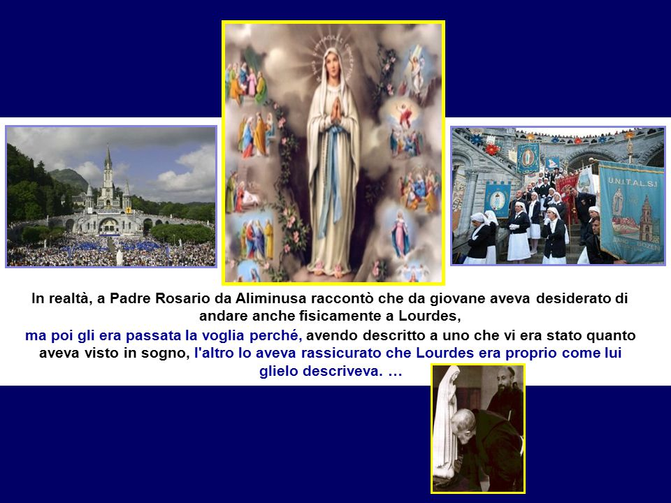Come un qualsiasi bravo figliuolo che ogni tanto desidera riabbracciare la madre, Padre Pio talvolta si recava in bilocazione a Lourdes, come documentano numerose testimonianze dei confratelli.