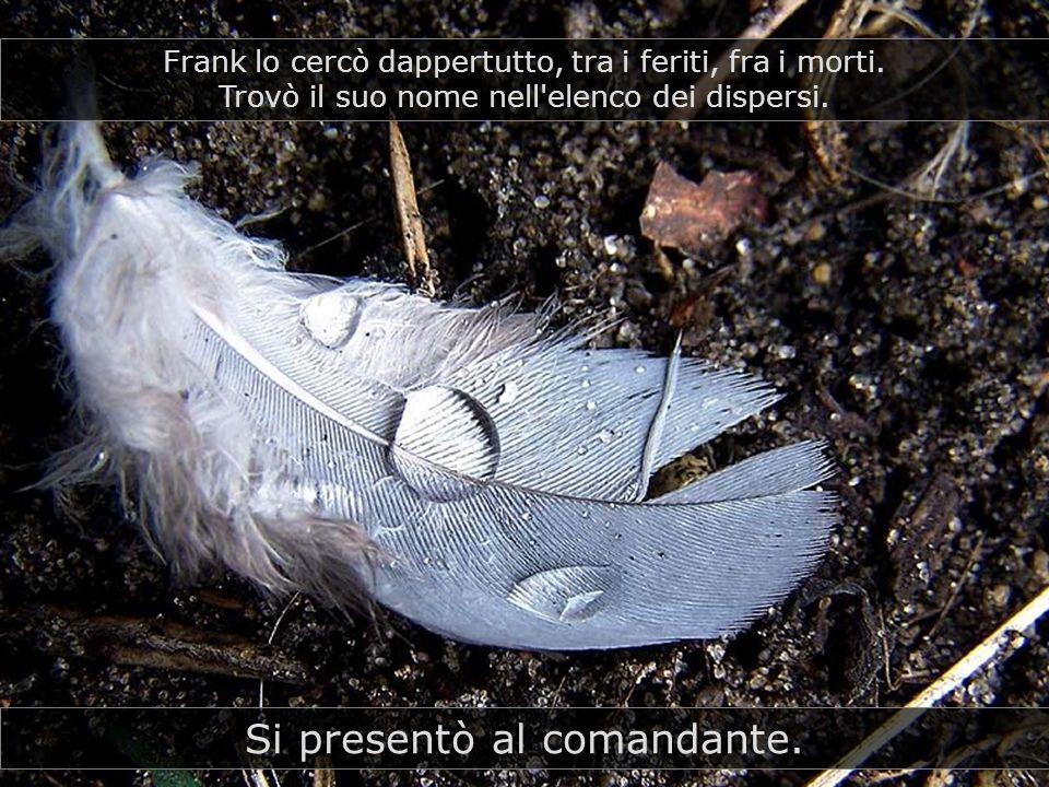 Si presentò al comandante.Frank lo cercò dappertutto, tra i feriti, fra i morti.