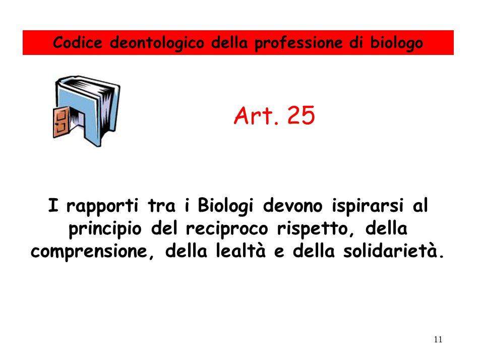 11 I rapporti tra i Biologi devono ispirarsi al principio del reciproco rispetto, della comprensione, della lealtà e della solidarietà. Art. 25 Codice