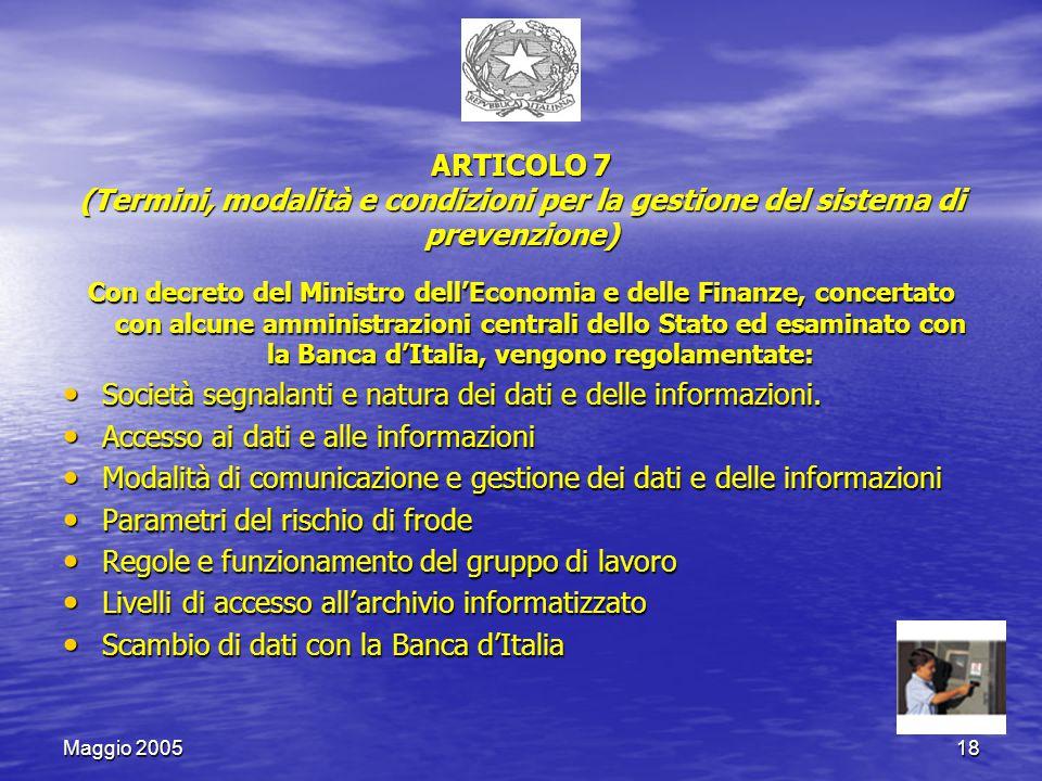 Maggio 200518 ARTICOLO 7 (Termini, modalità e condizioni per la gestione del sistema di prevenzione) Con decreto del Ministro dell'Economia e delle Finanze, concertato con alcune amministrazioni centrali dello Stato ed esaminato con la Banca d'Italia, vengono regolamentate: Società segnalanti e natura dei dati e delle informazioni.