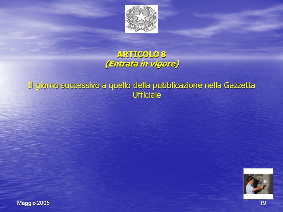 Maggio 200519 ARTICOLO 8 (Entrata in vigore) Il giorno successivo a quello della pubblicazione nella Gazzetta Ufficiale