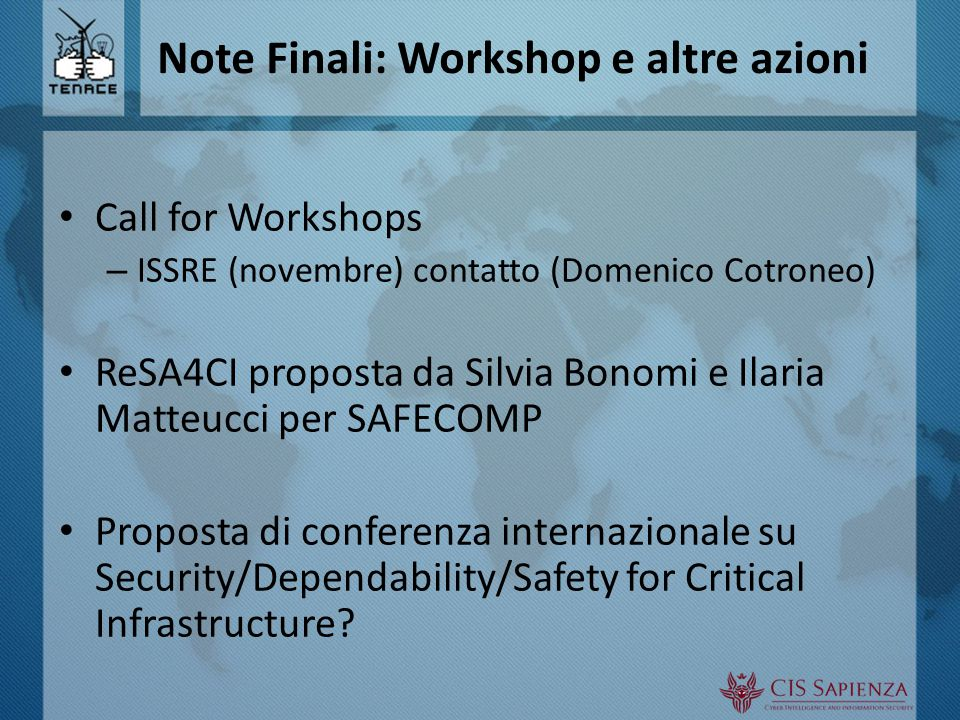 Note Finali: Workshop e altre azioni Call for Workshops – ISSRE (novembre) contatto (Domenico Cotroneo) ReSA4CI proposta da Silvia Bonomi e Ilaria Matteucci per SAFECOMP Proposta di conferenza internazionale su Security/Dependability/Safety for Critical Infrastructure