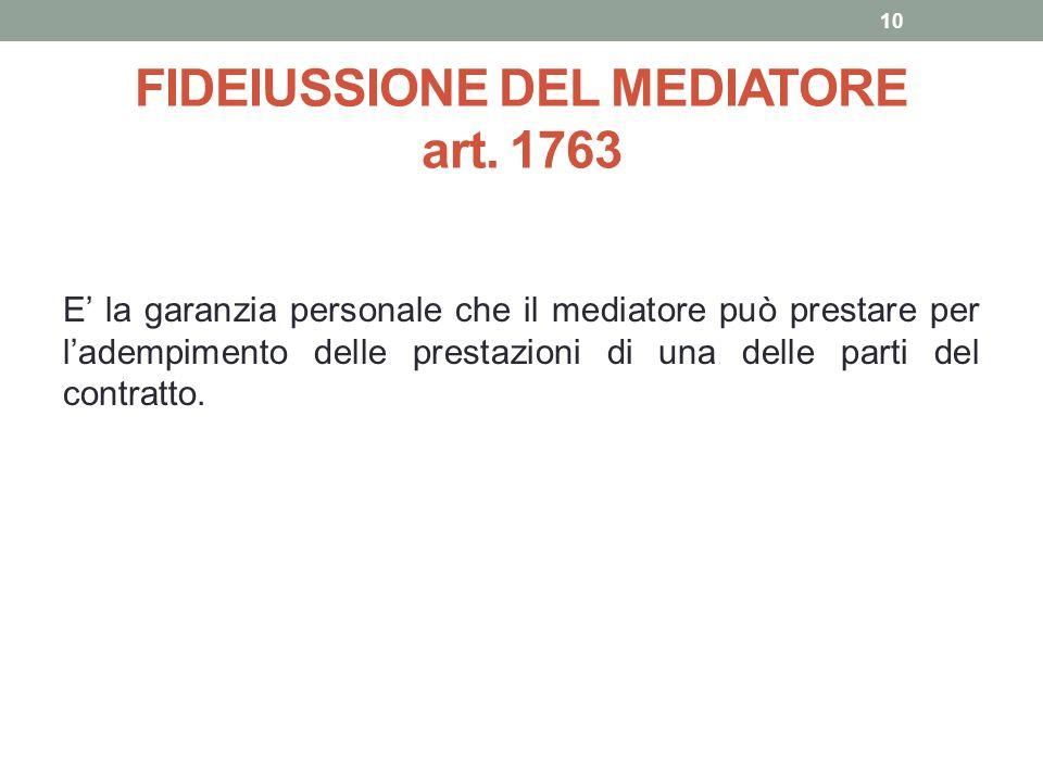 FIDEIUSSIONE DEL MEDIATORE art. 1763 E' la garanzia personale che il mediatore può prestare per l'adempimento delle prestazioni di una delle parti del
