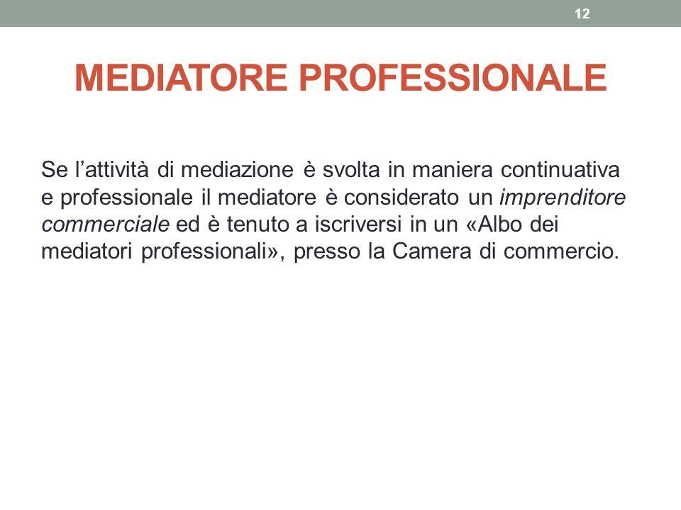 MEDIATORE PROFESSIONALE Se l'attività di mediazione è svolta in maniera continuativa e professionale il mediatore è considerato un imprenditore commer