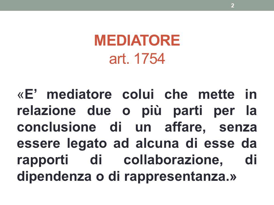 MEDIATORE art. 1754 «E' mediatore colui che mette in relazione due o più parti per la conclusione di un affare, senza essere legato ad alcuna di esse