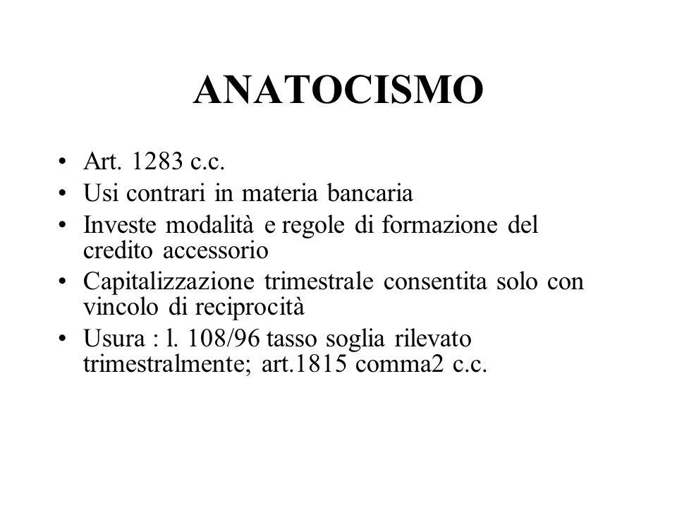 ANATOCISMO Art. 1283 c.c. Usi contrari in materia bancaria Investe modalità e regole di formazione del credito accessorio Capitalizzazione trimestrale