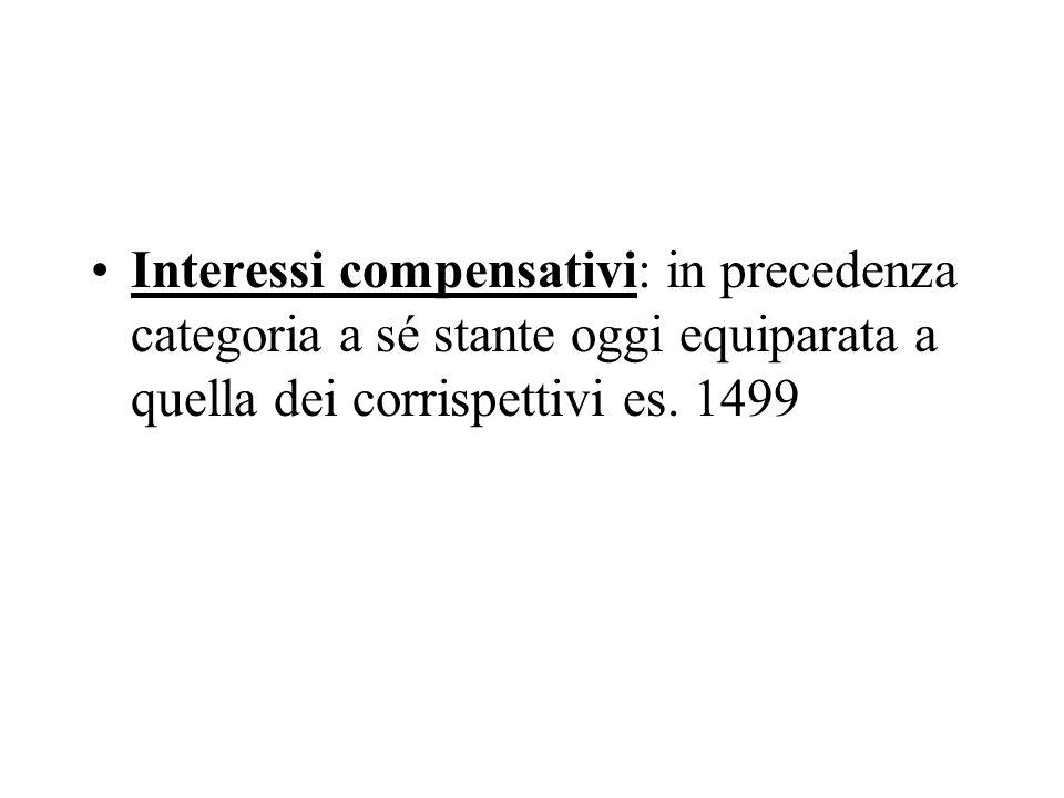 Interessi compensativi: in precedenza categoria a sé stante oggi equiparata a quella dei corrispettivi es. 1499
