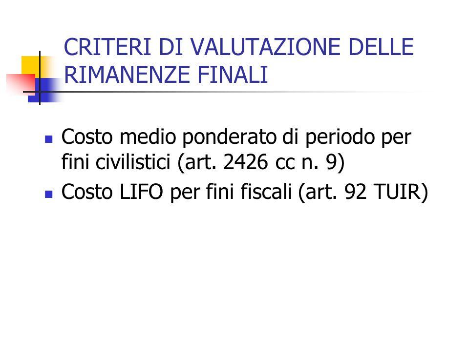 CRITERI DI VALUTAZIONE DELLE RIMANENZE FINALI Costo medio ponderato di periodo per fini civilistici (art. 2426 cc n. 9) Costo LIFO per fini fiscali (a