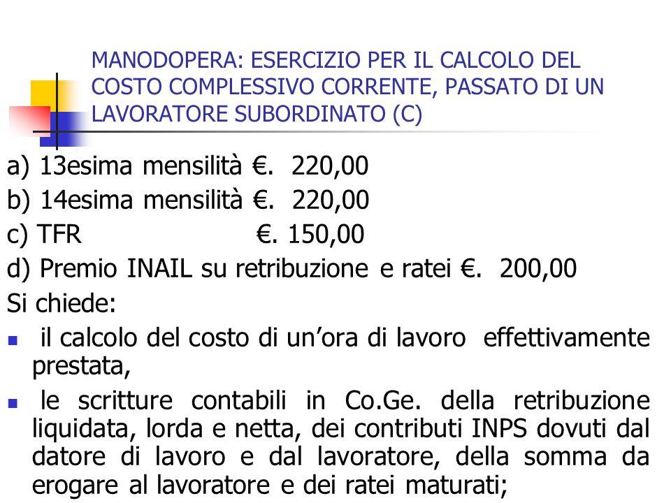 MANODOPERA: ESERCIZIO PER IL CALCOLO DEL COSTO COMPLESSIVO CORRENTE, PASSATO DI UN LAVORATORE SUBORDINATO (C) a) 13esima mensilità €. 220,00 b) 14esim