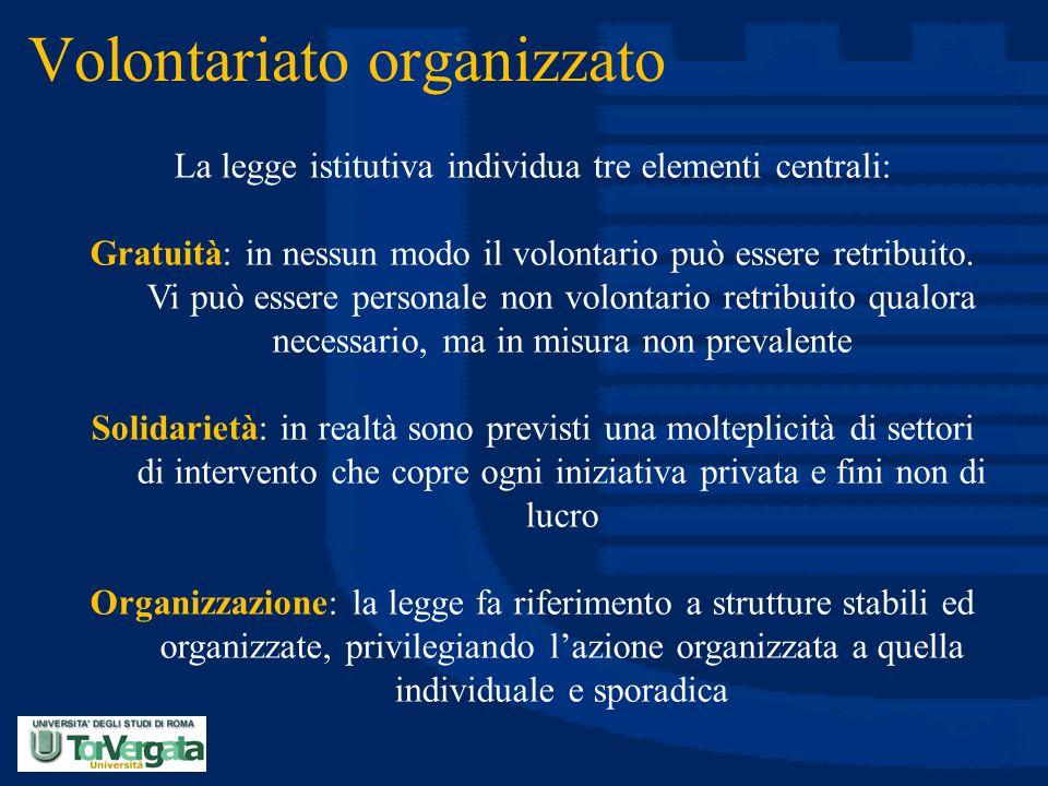 Volontariato organizzato La legge istitutiva individua tre elementi centrali: Gratuità: in nessun modo il volontario può essere retribuito. Vi può ess