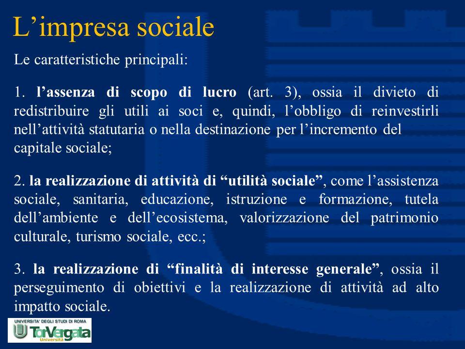 L'impresa sociale Le caratteristiche principali: 1. l'assenza di scopo di lucro (art. 3), ossia il divieto di redistribuire gli utili ai soci e, quind