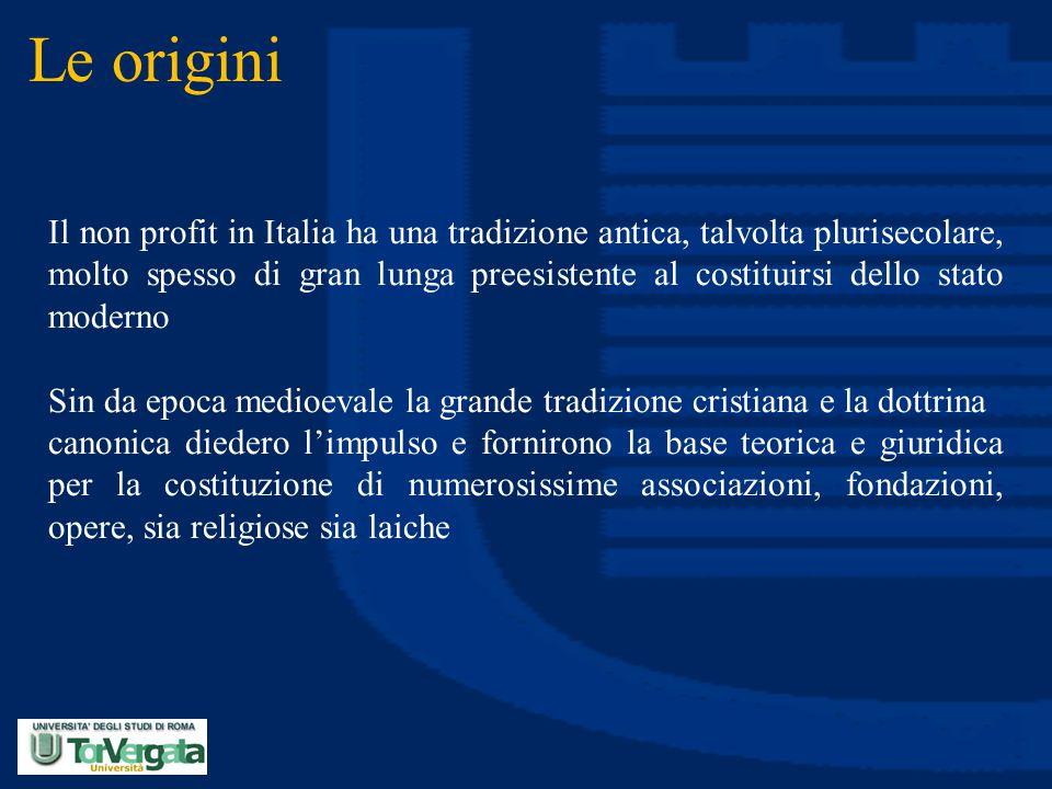 Le origini Il non profit in Italia ha una tradizione antica, talvolta plurisecolare, molto spesso di gran lunga preesistente al costituirsi dello stat