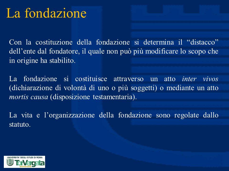 """La fondazione Con la costituzione della fondazione si determina il """"distacco"""" dell'ente dal fondatore, il quale non può più modificare lo scopo che in"""
