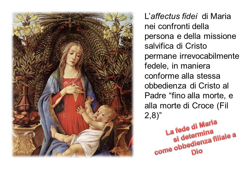 L'affectus fidei di Maria nei confronti della persona e della missione salvifica di Cristo permane irrevocabilmente fedele, in maniera conforme alla stessa obbedienza di Cristo al Padre fino alla morte, e alla morte di Croce (Fil 2,8)