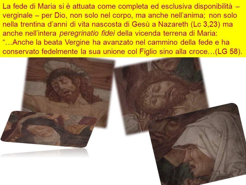 La fede di Maria si è attuata come completa ed esclusiva disponibilità – verginale – per Dio, non solo nel corpo, ma anche nell'anima; non solo nella trentina d'anni di vita nascosta di Gesù a Nazareth (Lc 3,23) ma anche nell'intera peregrinatio fidei della vicenda terrena di Maria: …Anche la beata Vergine ha avanzato nel cammino della fede e ha conservato fedelmente la sua unione col Figlio sino alla croce…(LG 58).