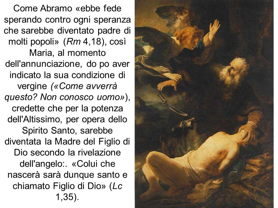 Come Abramo «ebbe fede sperando contro ogni speranza che sarebbe diventato padre di molti popoli» (Rm 4,18), così Maria, al momento dell annunciazione, do po aver indicato la sua condizione di vergine («Come avverrà questo.
