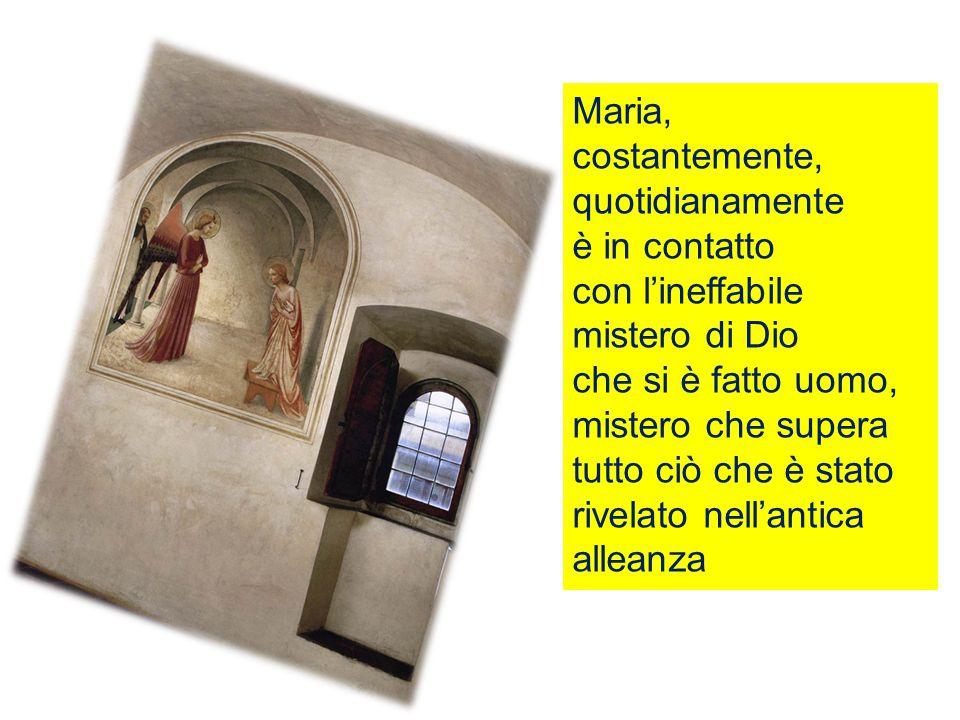 Maria, costantemente, quotidianamente è in contatto con l'ineffabile mistero di Dio che si è fatto uomo, mistero che supera tutto ciò che è stato rivelato nell'antica alleanza