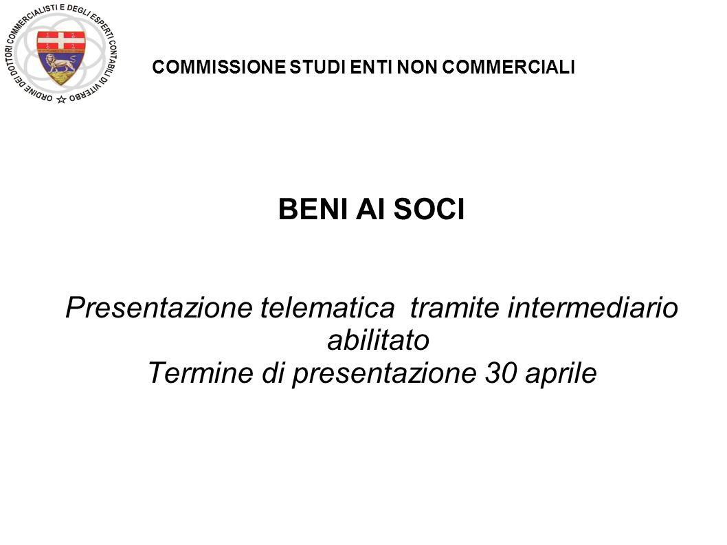 COMMISSIONE STUDI ENTI NON COMMERCIALI BENI AI SOCI Presentazione telematica tramite intermediario abilitato Termine di presentazione 30 aprile