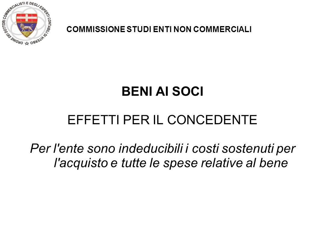 COMMISSIONE STUDI ENTI NON COMMERCIALI BENI AI SOCI EFFETTI PER IL CONCEDENTE Per l'ente sono indeducibili i costi sostenuti per l'acquisto e tutte le