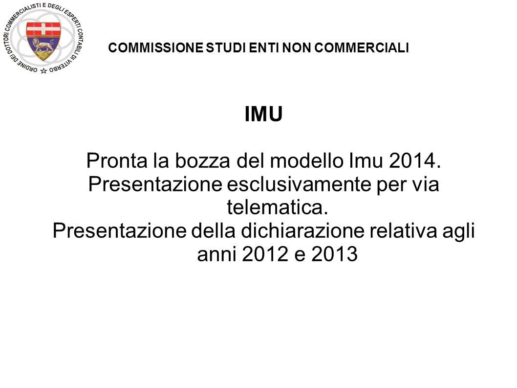 COMMISSIONE STUDI ENTI NON COMMERCIALI IMU Pronta la bozza del modello Imu 2014. Presentazione esclusivamente per via telematica. Presentazione della