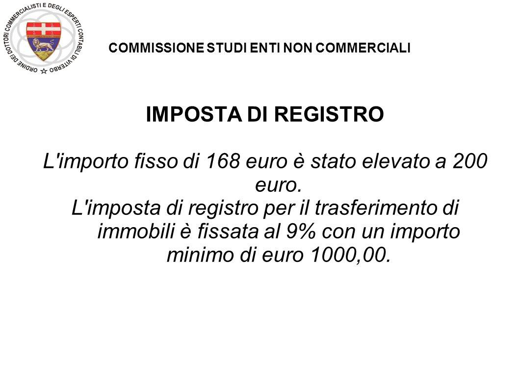 COMMISSIONE STUDI ENTI NON COMMERCIALI IMPOSTA DI REGISTRO L'importo fisso di 168 euro è stato elevato a 200 euro. L'imposta di registro per il trasfe